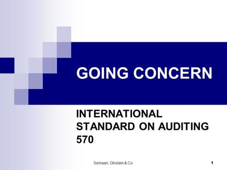 Semaan, Gholam & Co. 1 GOING CONCERN INTERNATIONAL STANDARD ON AUDITING 570.