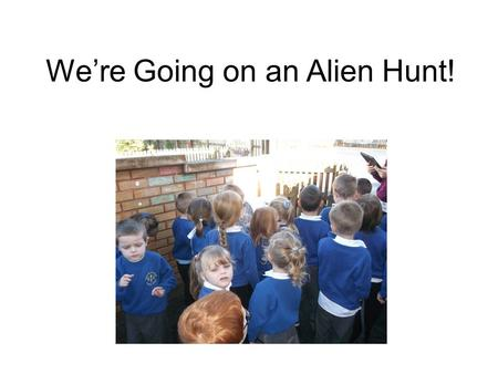 We're Going on an Alien Hunt!. We're going on an alien hunt. We're going to catch a big one. What a beautiful day! We're not scared. Uh-uh! Space dust!