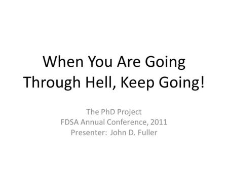 When You Are Going Through Hell, Keep Going! The PhD Project FDSA Annual Conference, 2011 Presenter: John D. Fuller.