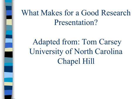What Makes for a Good Research Presentation? Adapted from: Tom Carsey University of North Carolina Chapel Hill.