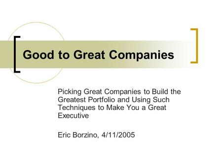Good to Great Companies Picking Great Companies to Build the Greatest Portfolio and Using Such Techniques to Make You a Great Executive Eric Borzino, 4/11/2005.