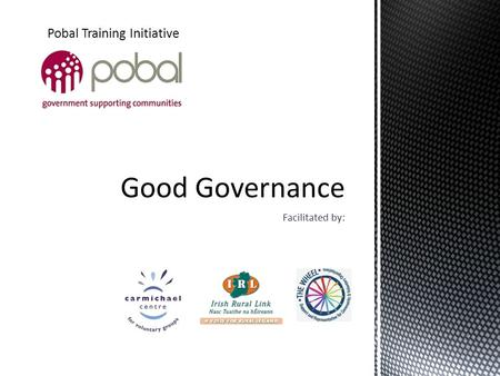 "Facilitated by: Pobal Training Initiative.  Using the ""Managing Better"" Toolkit  Principles of Good Governance  Key Responsibilities of the Company."