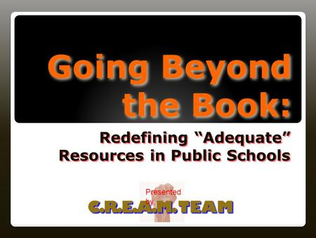 "Going Beyond the Book: Redefining ""Adequate"" Resources in Public Schools C.R.E.A.M. TEAM Presented by…"