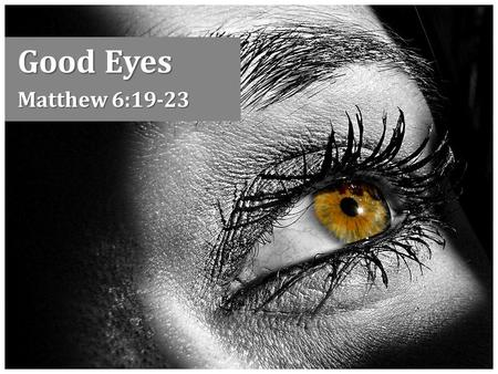 "Good Eyes Matthew 6:19-23. A Good Eye Sees clearly and effectively Sight is a figure for spiritual perception, Matt. 13:14-15 – EYE: ""metaph. the eyes."