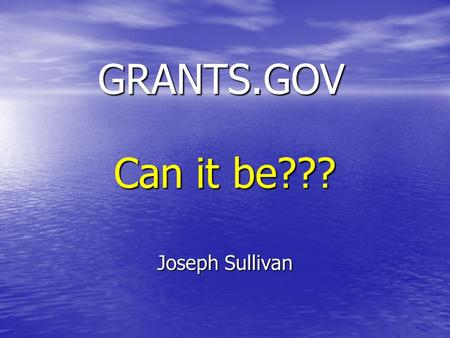 "GRANTS.GOV Joseph Sullivan Can it be???. What is Grants.gov? ""Grants.gov is the official e-Grants website where applicants may find and apply to federal."