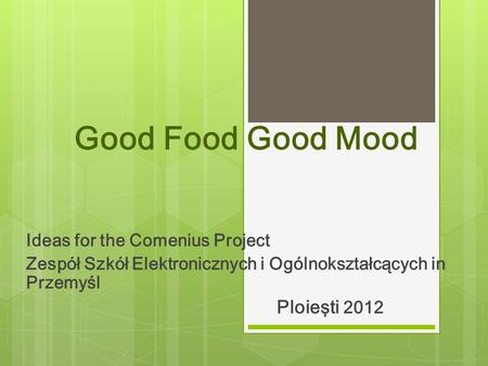 Good Food Good Mood Ideas for the Comenius Project Zespół Szkół Elektronicznych i Ogólnokształcących in Przemyśl Ploieşti 2012.