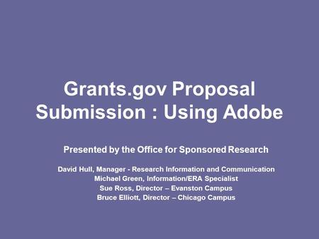 Grants.gov Proposal Submission : Using Adobe Presented by the Office for Sponsored Research David Hull, Manager - Research Information and Communication.