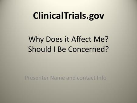 ClinicalTrials.gov Why Does it Affect Me? Should I Be Concerned? Presenter Name and contact Info.