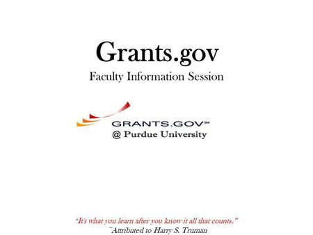 "Grants.gov Faculty Information Session "" It's what you learn after you know it all that counts."" ~Attributed to Harry S. Truman."