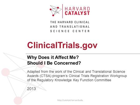 ClinicalTrials.gov Why Does it Affect Me? Should I Be Concerned?  Adapted from the work of the Clinical and Translational Science.