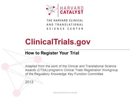 ClinicalTrials.gov How to Register Your Trial  Adapted from the work of the Clinical and Translational Science Awards (CTSA)