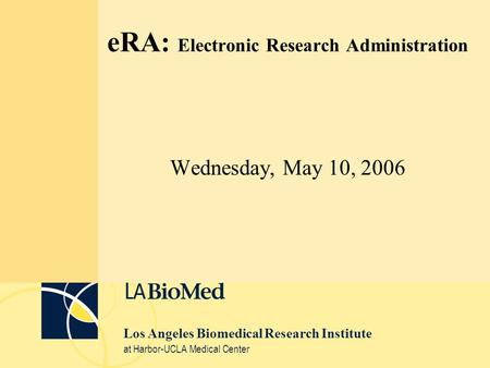 Los Angeles Biomedical Research Institute at Harbor-UCLA Medical Center eRA: Electronic Research Administration Wednesday, May 10, 2006.