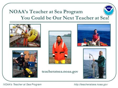 NOAA's Teacher at Sea Program  NOAA's Teacher at Sea Program You Could be Our Next Teacher at Sea! teacheratsea.noaa.gov.