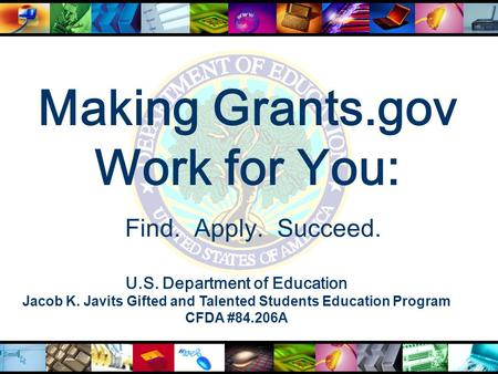 Making Grants.gov Work for You: U.S. Department of Education Jacob K. Javits Gifted and Talented Students Education Program CFDA #84.206A Find. Apply.