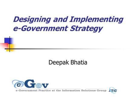 Designing and Implementing e-Government Strategy Deepak Bhatia.