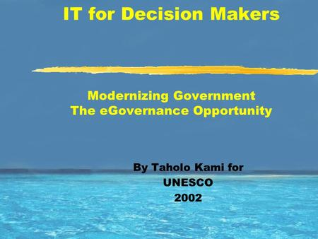 IT for Decision Makers Modernizing Government The eGovernance Opportunity By Taholo Kami for UNESCO 2002.