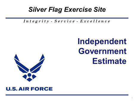 I n t e g r i t y - S e r v i c e - E x c e l l e n c e Silver Flag Exercise Site 1 Independent Government Estimate.