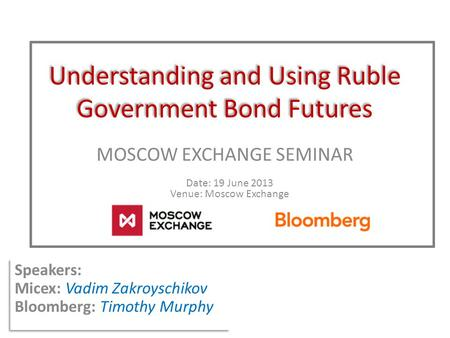 Understanding and Using Ruble Government Bond Futures MOSCOW EXCHANGE SEMINAR Date: 19 June 2013 Venue: Moscow Exchange Speakers: Micex: Vadim Zakroyschikov.