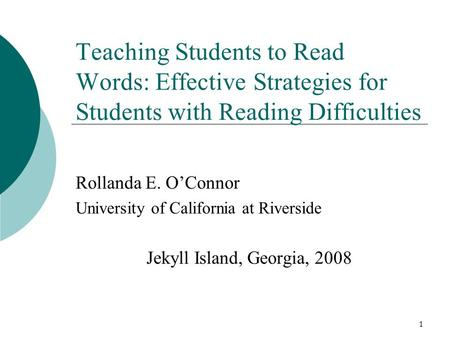 1 Teaching Students to Read Words: Effective Strategies for Students with Reading Difficulties Rollanda E. O'Connor University of California at Riverside.