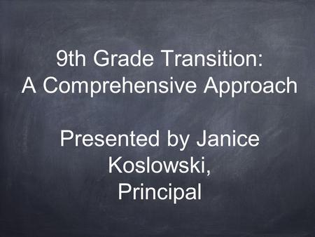 9th Grade Transition: A Comprehensive Approach Presented by Janice Koslowski, Principal.