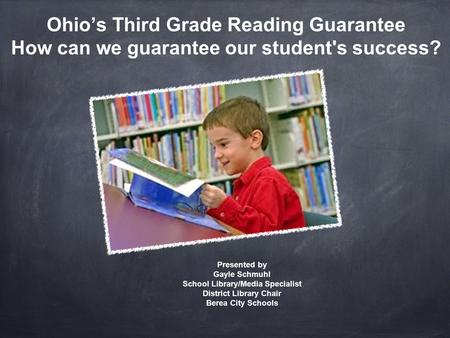 Ohio's Third Grade Reading Guarantee How can we guarantee our student's success? Presented by Gayle Schmuhl School Library/Media Specialist District Library.