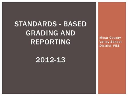 Mesa County Valley School District #51 STANDARDS - BASED GRADING AND REPORTING 2012-13.
