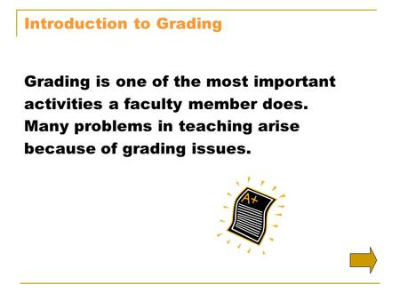 Introduction to Grading Grading is one of the most important activities a faculty member does. Many problems in teaching arise because of grading issues.