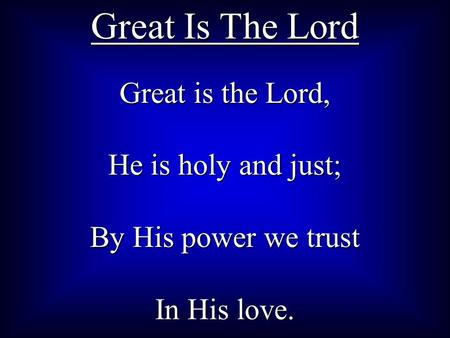 Great is the Lord, He is holy and just; By His power we trust In His love. Great Is The Lord.