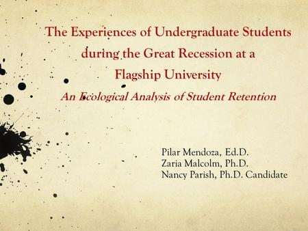 The Experiences of Undergraduate Students during the Great Recession at a Flagship University An Ecological Analysis of Student Retention Pilar Mendoza,