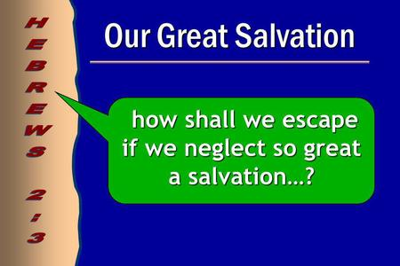 Our Great Salvation how shall we escape if we neglect so great a salvation…? how shall we escape if we neglect so great a salvation…?