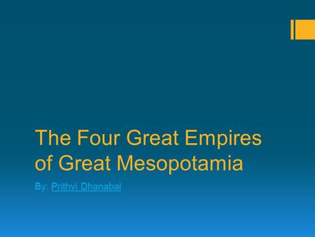 The Four Great Empires of Great Mesopotamia By: Prithvi Dhanabal.