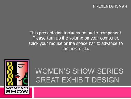 WOMEN'S SHOW SERIES GREAT EXHIBIT DESIGN This presentation includes an audio component. Please turn up the volume on your computer. Click your mouse or.