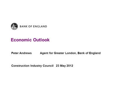 Economic Outlook Peter Andrews Agent for Greater London, Bank of England Construction Industry Council 23 May 2012.