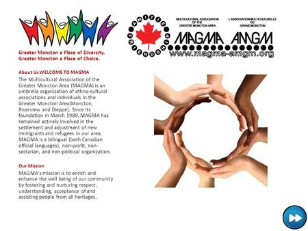 Greater Moncton a Place of Diversity. Greater Moncton a Place of Choice. About Us WELCOME TO MAGMA The Multicultural Association of the Greater Moncton.