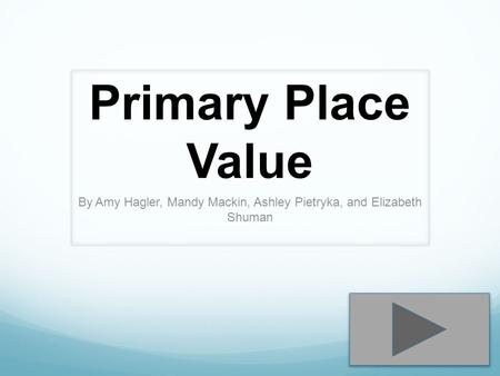 Primary Place Value By Amy Hagler, Mandy Mackin, Ashley Pietryka, and Elizabeth Shuman.