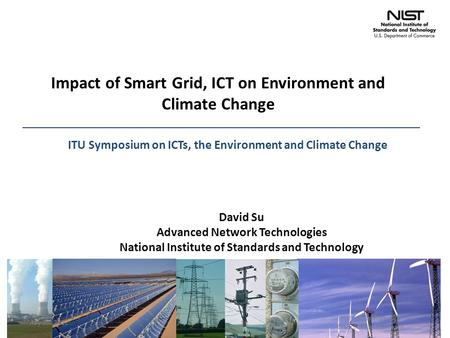 Impact of Smart Grid, ICT on Environment and Climate Change David Su Advanced Network Technologies National Institute of Standards and Technology ITU Symposium.