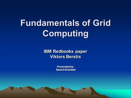 Fundamentals of Grid Computing IBM Redbooks paper Viktors Berstis Presented by: Saeed Ghanbari Saeed Ghanbari.