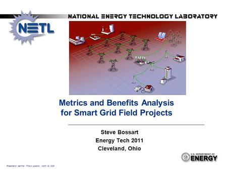 Presentation Identifier (Title or Location), Month 00, 2008 Metrics and Benefits Analysis for Smart Grid Field Projects Steve Bossart Energy Tech 2011.