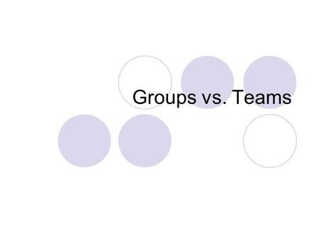 Groups vs. Teams. Groups Groups are a normal part of life. Every group is different: -Different purposes -Different people -Different relationships.