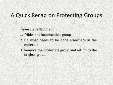 "A Quick Recap on Protecting Groups Three Steps Required: 1.""Hide"" the incompatible group 2.Do what needs to be done elsewhere in the molecule 3.Remove."