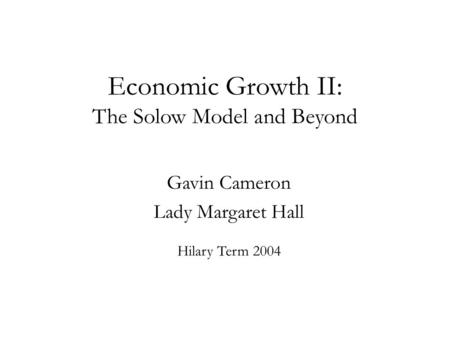 Economic Growth II: The Solow Model and Beyond Gavin Cameron Lady Margaret Hall Hilary Term 2004.
