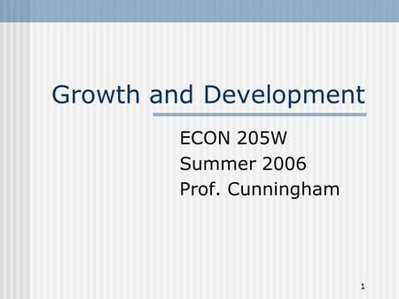 1 Growth and Development ECON 205W Summer 2006 Prof. Cunningham.