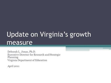Update on Virginia's growth measure Deborah L. Jonas, Ph.D. Executive Director for Research and Strategic Planning Virginia Department of Education April.