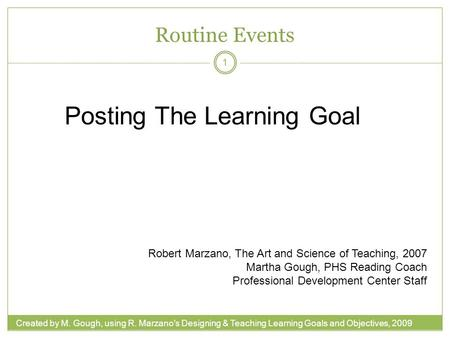 Created by M. Gough, using R. Marzano's Designing & Teaching Learning Goals and Objectives, 2009 Routine Events 1 Posting The Learning Goal Robert Marzano,