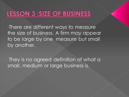 There are different ways to measure the size of business. A firm may appear to be large by one measure but small by another. They is no agreed definition.