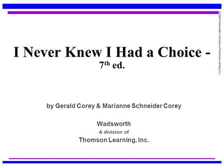 © 2002 Wadsworth, a division of Thomson Learning, Inc. I Never Knew I Had a Choice - 7 th ed. by Gerald Corey & Marianne Schneider Corey Wadsworth A division.