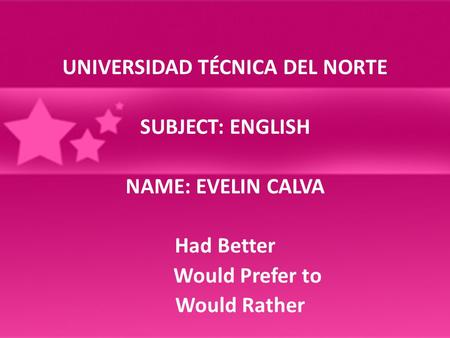 UNIVERSIDAD TÉCNICA DEL NORTE SUBJECT: ENGLISH NAME: EVELIN CALVA Had Better Would Prefer to Would Rather.