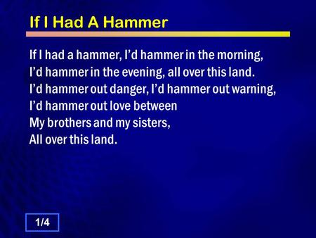 If I Had A Hammer If I had a hammer, I'd hammer in the morning, I'd hammer in the evening, all over this land. I'd hammer out danger, I'd hammer out warning,