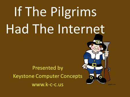 If The Pilgrims Had The Internet Presented by Keystone Computer Concepts www.k-c-c.us.