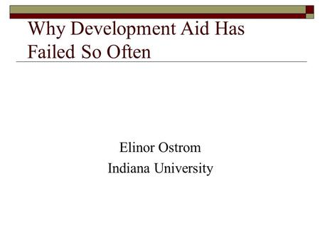 Why Development Aid Has Failed So Often Elinor Ostrom Indiana University.